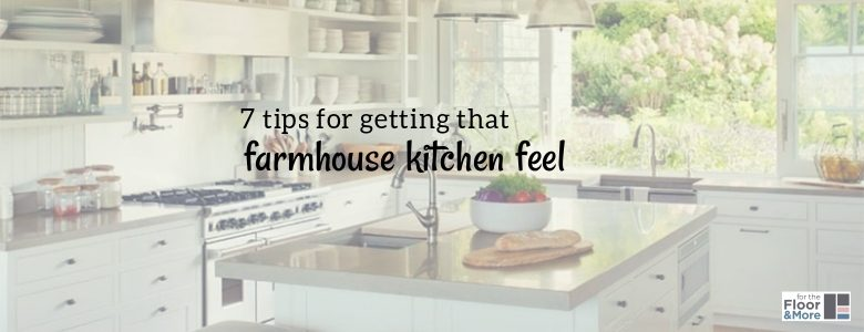 7 tips for getting that farmhouse kitchen feel. A blog post on countryside kitchens by forthefloorandmore.com